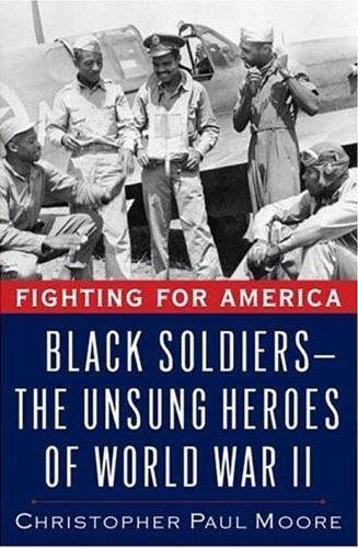 Fighting for America: Black Soldiers-the Unsung Heroes of World War II: Moore, Christopher
