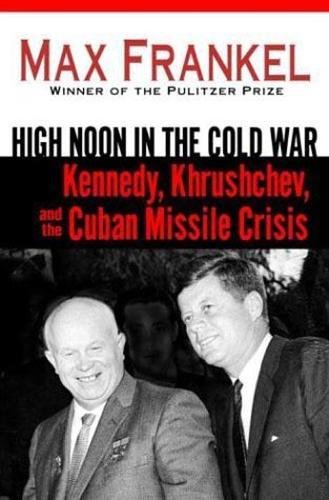 High Noon in the Cold War: Kennedy, Khrushchev, and the Cuban Missile Crisis: Frankel, Max; ...