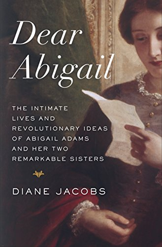 9780345465061: Dear Abigail: The Intimate Lives and Revolutionary Ideas of Abigail Adams and Her Two Remarkable Sisters