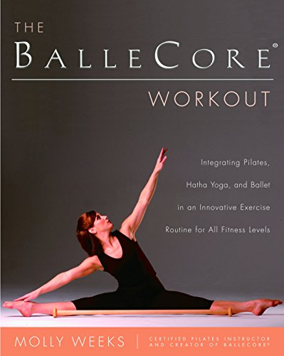 THE BALLECORE WORKOUT : Integrating Pilates, Hatha Yoga, and Ballet in a Innovative Exercise Rout...