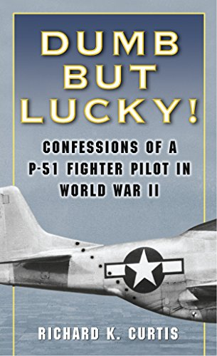 Dumb but Lucky!: Confessions of a P-51 Fighter Pilot in World War II: Curtis, Richard