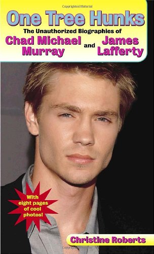 One Tree Hunks: The Unauthorized Biographies of Chad Michael Murray and James Lafferty: Roberts, ...