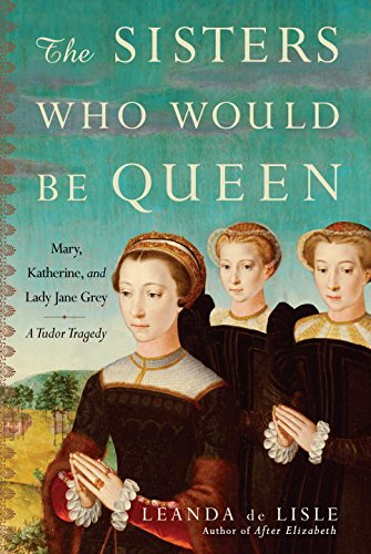 9780345491350: The Sisters Who Would Be Queen: Mary, Katherine, and Lady Jane Grey: A Tudor Tragedy