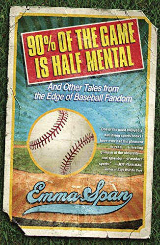 90% of the Game Is Half Mental: And Other Tales from the Edge of Baseball Fandom: Emma Span