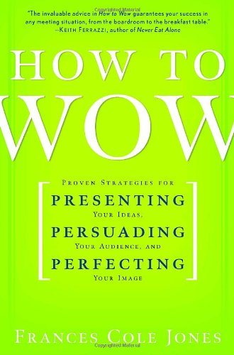 How to Wow: Proven Strategies for Presenting Your Ideas, Persuading Your Audience, and Perfecting...