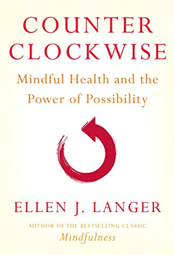 Counter Clockwise: Mindful Health and the Power of Possibility: Langer, Ellen J.