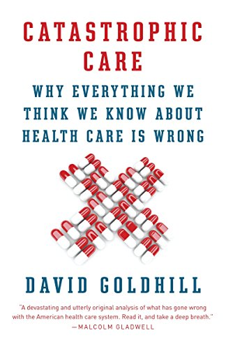 9780345802736: Catastrophic Care: Why Everything We Think We Know about Health Care Is Wrong