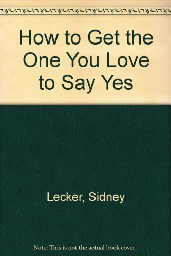 How to Get the One You Love to Say Yes: Lecker, Sidney