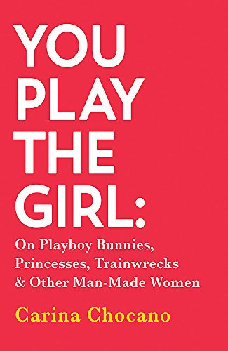 9780349005553: You Play The Girl: On Playboy Bunnies, Princesses, Trainwrecks and Other Man-Made Women