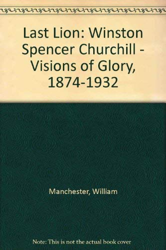 The Last Lion: Winston Spencer Churchill Visions of Glory 1874-1932: Manchester, William