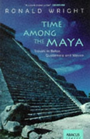 Time among the Maya: Travels in Belize, Guatemala, and Mexico (0349108927) by Wright, Ronald