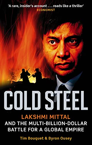 9780349120973: Cold Steel: Lakshmi Mittal and the Multi-Billion-Dollar Battle for a Global Empire. Tim Bouquet and Byron Ousey