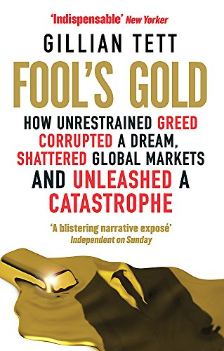 9780349121895: Fool's Gold: How Unrestrained Greed Corrupted a Dream, Shattered Global Markets and Unleashed a Catastrophe