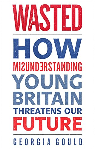 9780349139364: Wasted: How Misunderstanding Young Britain Threatens Our Future