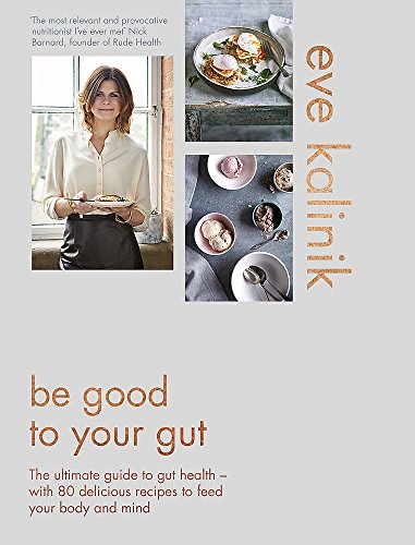 Be Good to Your Gut: The ultimate guide to gut health - with 80 delicious recipes to feed your body