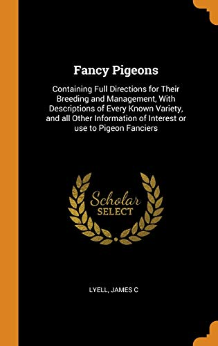 9780353132375: Fancy Pigeons: Containing Full Directions for Their Breeding and Management, with Descriptions of Every Known Variety, and All Other: Containing Full ... of Interest or Use to Pigeon Fanciers