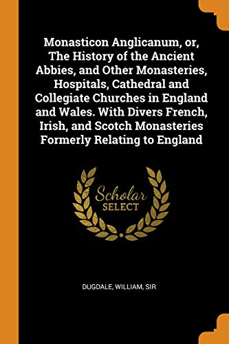 9780353288423: Monasticon Anglicanum, or, The History of the Ancient Abbies, and Other Monasteries, Hospitals, Cathedral and Collegiate Churches in England and ... Monasteries Formerly Relating to England
