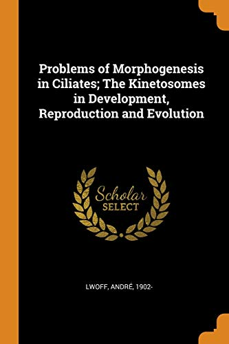 Problems of Morphogenesis in Ciliates; The Kinetosomes: Andre Lwoff