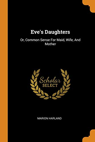 Eve's Daughters: Or, Common Sense for Maid,: Marion Harland