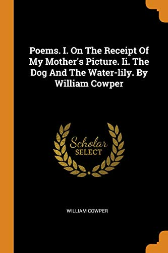 Poems. I. on the Receipt of My: William Cowper