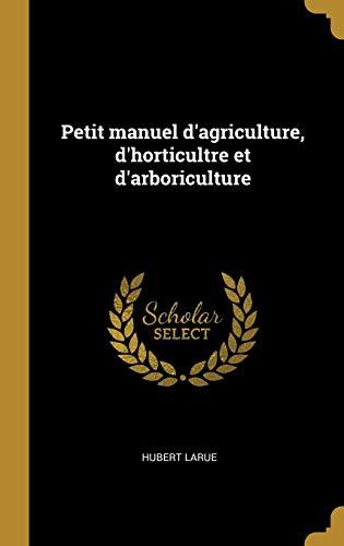 Petit Manuel d'Agriculture, d'Horticultre Et d'Arboriculture (Hardback): Hubert Larue