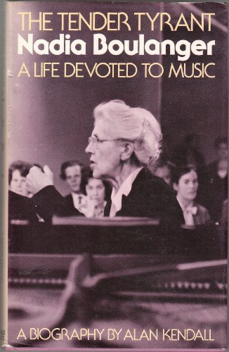 The tender tyrant, Nadia Boulanger: A life devoted to music : a biography - Alan Kendall