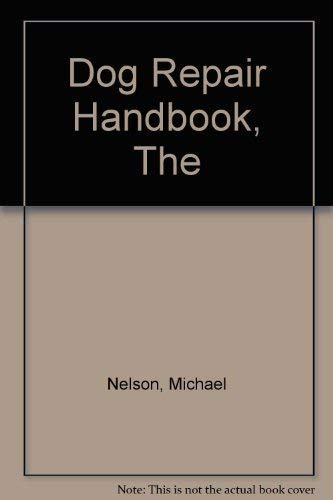 The Dog Repair Handbook: The Practical Guide to Canine Health Care: Nelson, Michael