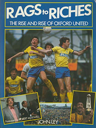 Rags To Riches - The Rise And Rise Of Oxford United: Ley, John