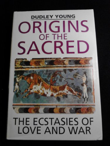 Origins of the Sacred: The Ecstasies of Love and War: Young, Dudley