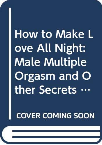 9780356210650: How To Make Love All Night: Male Multiple Orgasm and Other Secrets for Prolonged Lovemaking