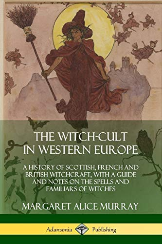 The Witch-cult in Western Europe: A History: Murray, Margaret Alice