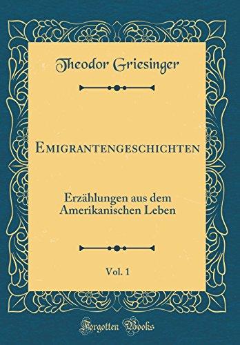 Emigrantengeschichten, Vol. 1: Erzählungen aus dem Amerikanischen Leben (Classic Reprint) - Theodor Griesinger