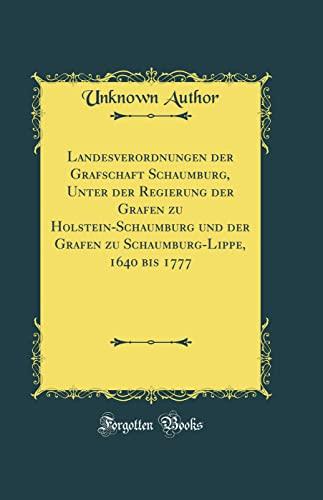 Landesverordnungen der Grafschaft Schaumburg, Unter der Regierung der Grafen zu Holstein-Schaumburg und der Grafen zu Schaumburg-Lippe, 1640 bis 1777 (Classic Reprint) - Unknown Author