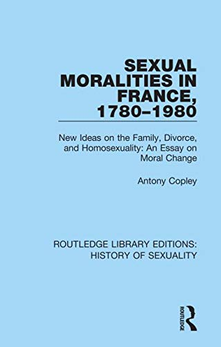 9780367174262: Sexual Moralities in France, 1780-1980: New Ideas on the Family, Divorce, and Homosexuality: An Essay on Moral Change (Routledge Library Editions: History of Sexuality)