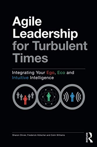 9780367620967: Agile Leadership for Turbulent Times: Integrating Your Ego, Eco and Intuitive Intelligence