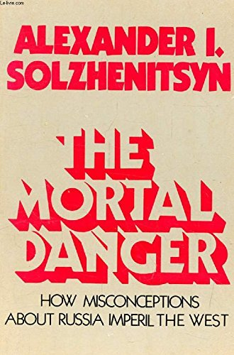 The Mortal Danger : How Misconceptions about Russia Imperil the West: Solzhenitsyn, Aleksandr; ...