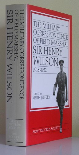 The Military Correspondence Of Field Marshal Sir Henry Wilson 1918 - 1922: Jeffery , Keith , Editor