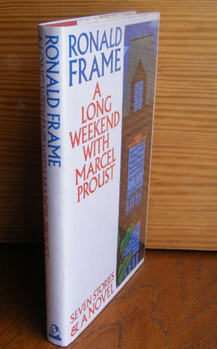 A Long Weekend with Marcel Proust: Seven Short Stories and a Novel: Frame, Ronald