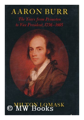 Aaron Burr: The Years from Princeton to Vice President, 1756-1805: Lomask, Milton