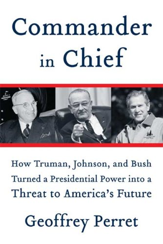 9780374102173: Commander in Chief: How Truman, Johnson, and Bush Turned a Presidential Power into a Threat to America's Future