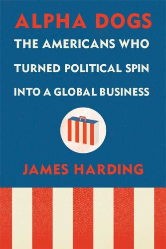 9780374103675: Alpha Dogs: The Americans Who Turned Political Spin Into a Global Business