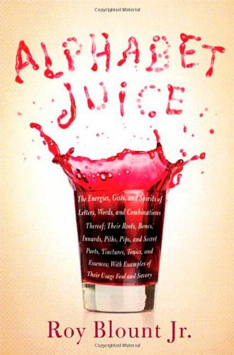9780374103699: Alphabet Juice: The Energies, Gists, and Spirits of Letters, Words, and Combinations Thereof; Their Roots, Bones, Innards, Piths, Pips, and Secret ... With Examples of Their Usage Foul and Savory