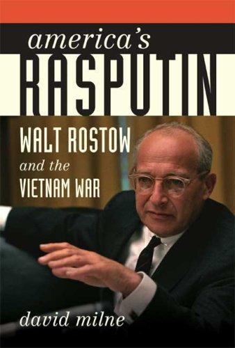 America's Rasputin: Walt Rostow and the Vietnam War: Milne, David