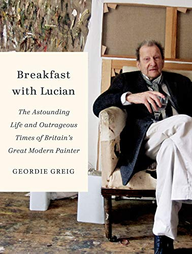 9780374116484: Breakfast with Lucian: The Astounding Life and Outrageous Times of Britain's Great Modern Painter