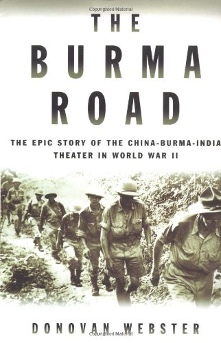 The Burma Road: The Epic Story of the China-Burma-India Theater in World War II: Webster, Donovan