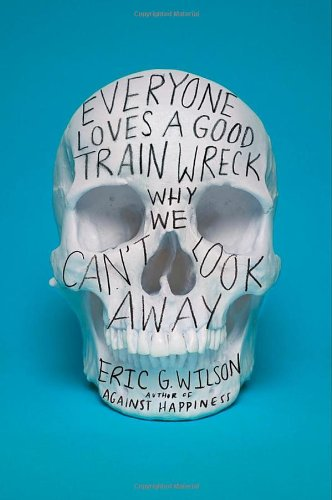 Everyone Loves a Good Train Wreck: Why We Can't Look Away (0374150338) by Eric G. Wilson