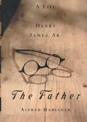The Father A Life of Henry James, Sr.