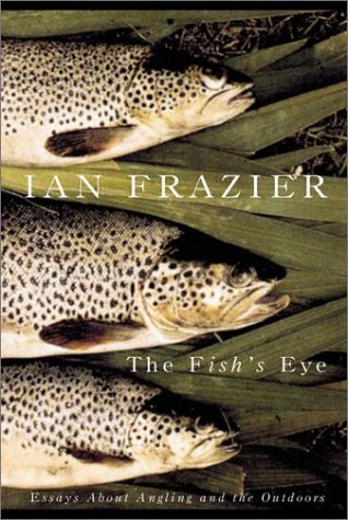 The Fish's Eye : Essays about Angling and the Outdoors: Frazier, Ian