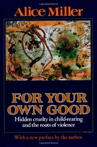 9780374157500: For your own good: Hidden cruelty in child-rearing and the roots of violence