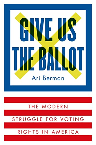 Give Us the Ballot: The Modern Struggle for Voting Rights in America: Berman, Ari